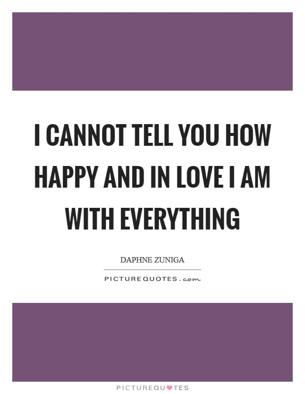 I cannot tell you how happy and in love I am with everything Picture Quote #1