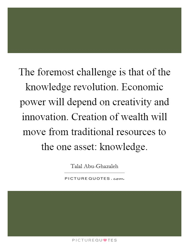 The foremost challenge is that of the knowledge revolution. Economic power will depend on creativity and innovation. Creation of wealth will move from traditional resources to the one asset: knowledge Picture Quote #1