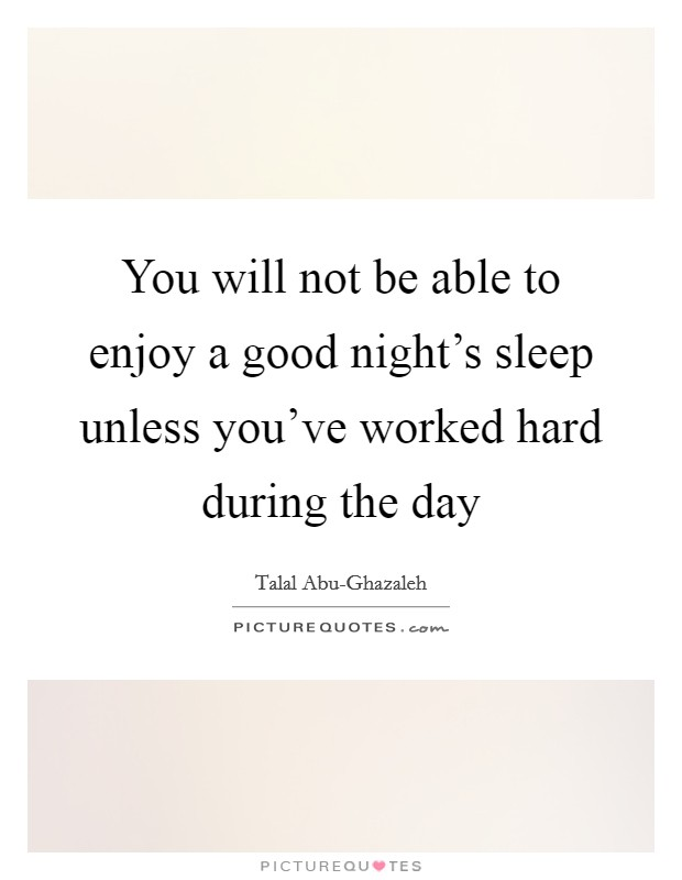 You will not be able to enjoy a good night's sleep unless you've worked hard during the day Picture Quote #1