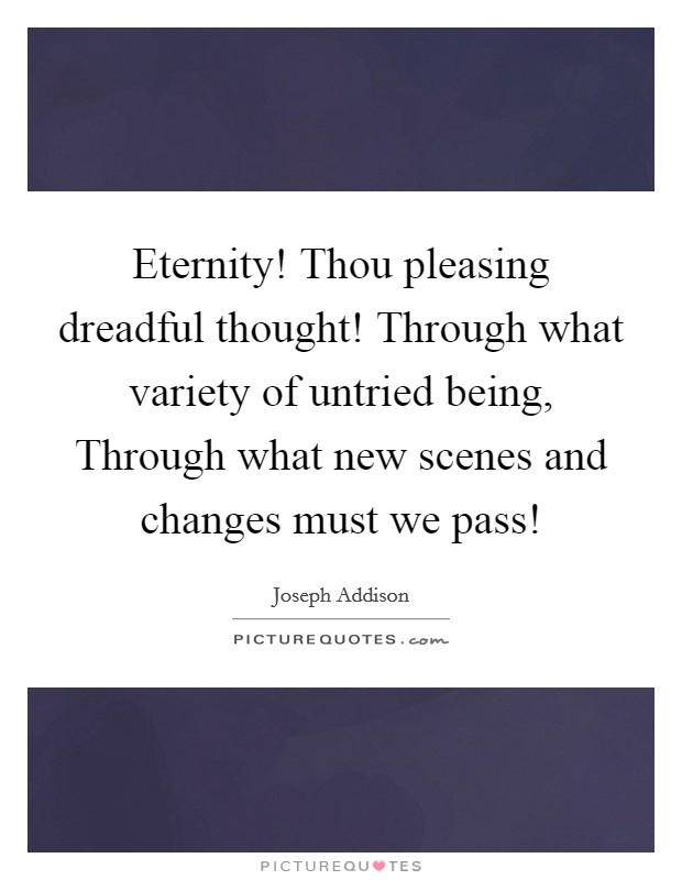 Eternity! Thou pleasing dreadful thought! Through what variety of untried being, Through what new scenes and changes must we pass! Picture Quote #1
