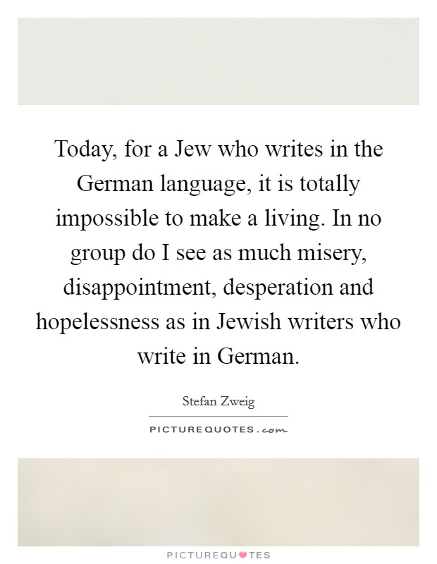 Today, for a Jew who writes in the German language, it is totally impossible to make a living. In no group do I see as much misery, disappointment, desperation and hopelessness as in Jewish writers who write in German Picture Quote #1