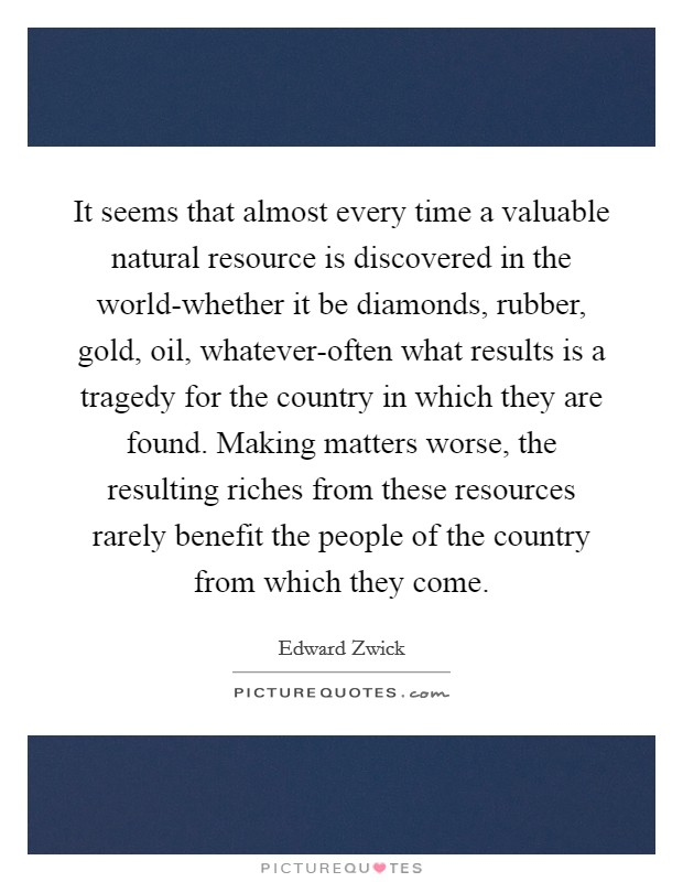 It seems that almost every time a valuable natural resource is discovered in the world-whether it be diamonds, rubber, gold, oil, whatever-often what results is a tragedy for the country in which they are found. Making matters worse, the resulting riches from these resources rarely benefit the people of the country from which they come Picture Quote #1