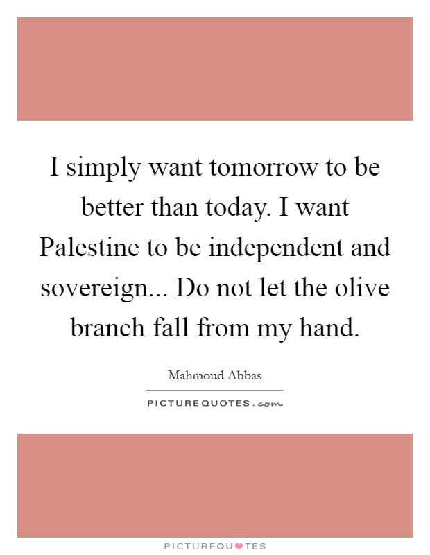 I simply want tomorrow to be better than today. I want Palestine to be independent and sovereign... Do not let the olive branch fall from my hand Picture Quote #1
