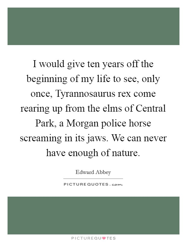 I would give ten years off the beginning of my life to see, only once, Tyrannosaurus rex come rearing up from the elms of Central Park, a Morgan police horse screaming in its jaws. We can never have enough of nature Picture Quote #1