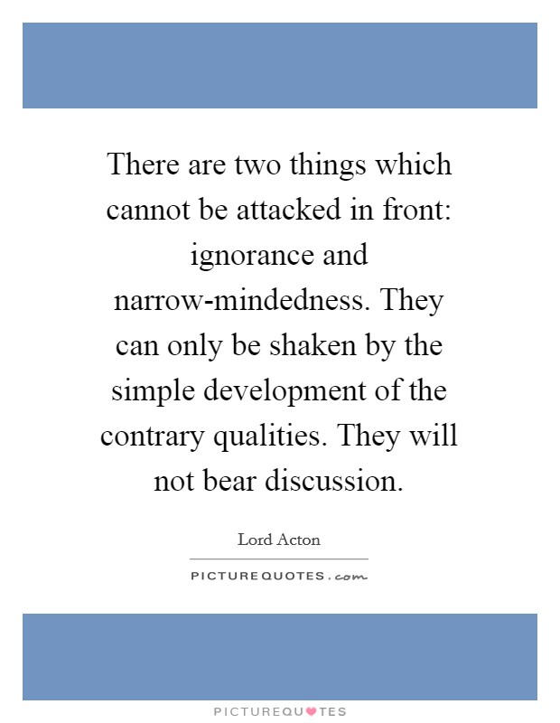 There are two things which cannot be attacked in front: ignorance and narrow-mindedness. They can only be shaken by the simple development of the contrary qualities. They will not bear discussion Picture Quote #1