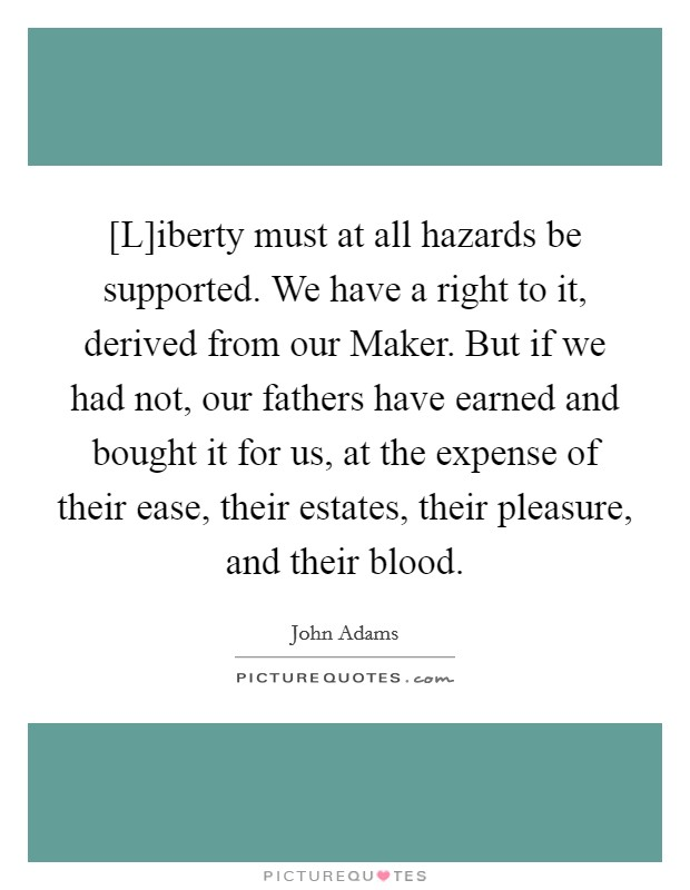 [L]iberty must at all hazards be supported. We have a right to it, derived from our Maker. But if we had not, our fathers have earned and bought it for us, at the expense of their ease, their estates, their pleasure, and their blood Picture Quote #1