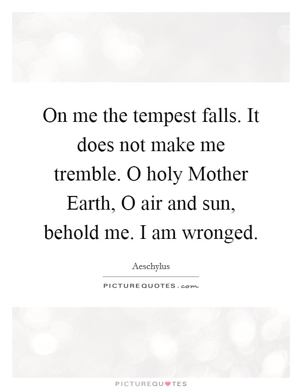 On me the tempest falls. It does not make me tremble. O holy Mother Earth, O air and sun, behold me. I am wronged Picture Quote #1