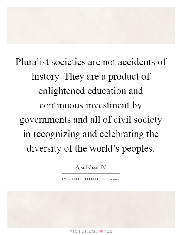 Pluralist societies are not accidents of history. They are a product of enlightened education and continuous investment by governments and all of civil society in recognizing and celebrating the diversity of the world's peoples Picture Quote #1