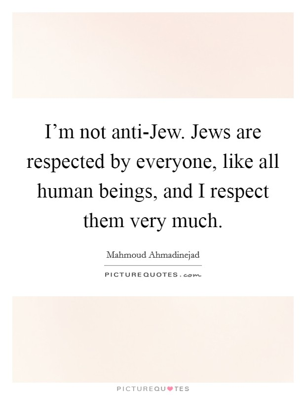 I'm not anti-Jew. Jews are respected by everyone, like all human beings, and I respect them very much Picture Quote #1