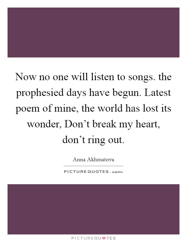 Now no one will listen to songs. the prophesied days have begun. Latest poem of mine, the world has lost its wonder, Don't break my heart, don't ring out Picture Quote #1
