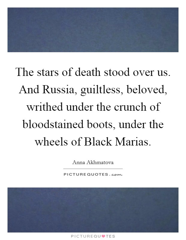 The stars of death stood over us. And Russia, guiltless, beloved, writhed under the crunch of bloodstained boots, under the wheels of Black Marias Picture Quote #1