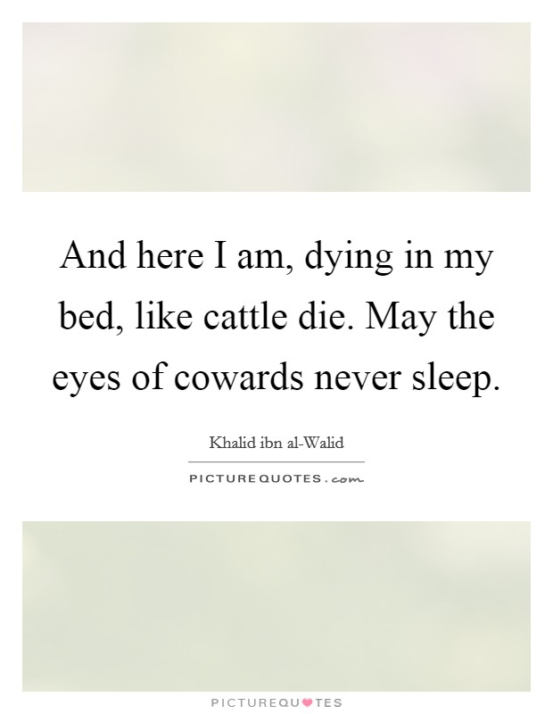 And here I am, dying in my bed, like cattle die. May the eyes of cowards never sleep Picture Quote #1