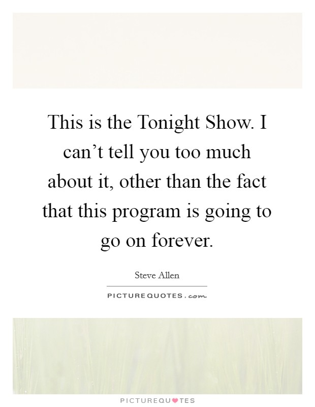 This is the Tonight Show. I can't tell you too much about it, other than the fact that this program is going to go on forever Picture Quote #1