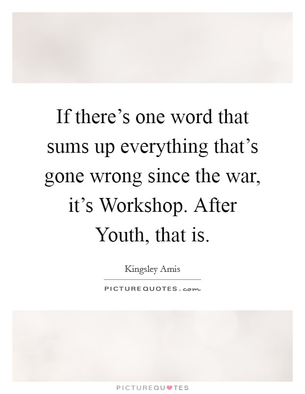 If there's one word that sums up everything that's gone wrong since the war, it's Workshop. After Youth, that is Picture Quote #1