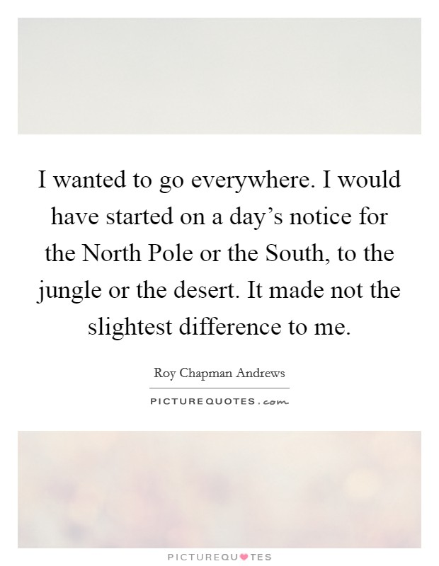 I wanted to go everywhere. I would have started on a day's notice for the North Pole or the South, to the jungle or the desert. It made not the slightest difference to me Picture Quote #1