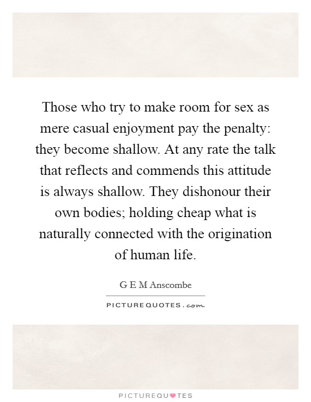 Those who try to make room for sex as mere casual enjoyment pay the penalty: they become shallow. At any rate the talk that reflects and commends this attitude is always shallow. They dishonour their own bodies; holding cheap what is naturally connected with the origination of human life Picture Quote #1