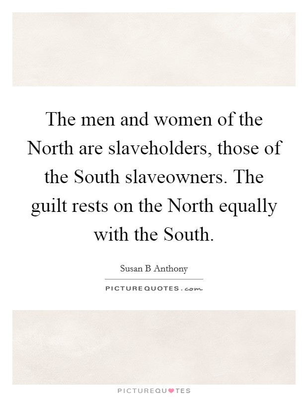 The men and women of the North are slaveholders, those of the South slaveowners. The guilt rests on the North equally with the South Picture Quote #1