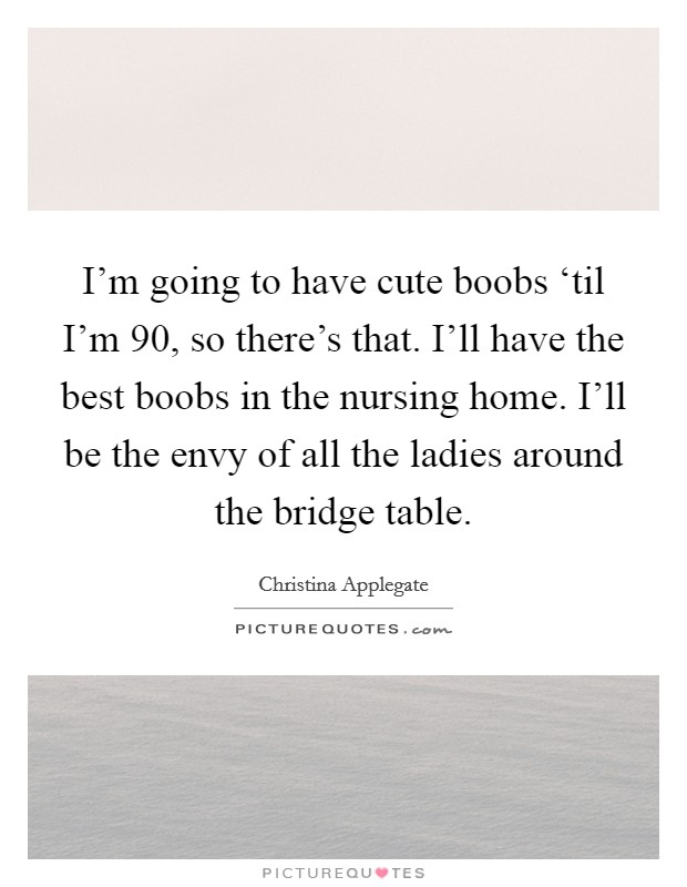 I'm going to have cute boobs 'til I'm 90, so there's that. I'll have the best boobs in the nursing home. I'll be the envy of all the ladies around the bridge table Picture Quote #1