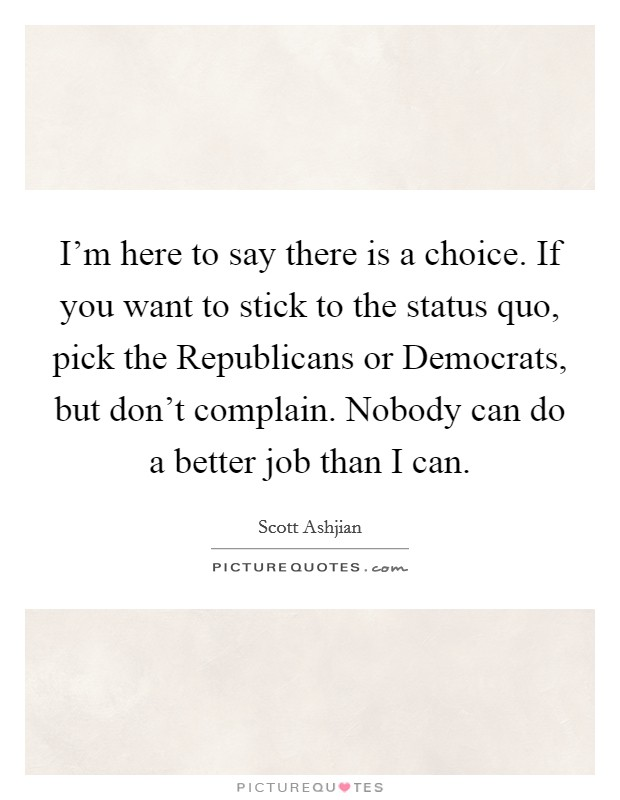 I'm here to say there is a choice. If you want to stick to the status quo, pick the Republicans or Democrats, but don't complain. Nobody can do a better job than I can Picture Quote #1