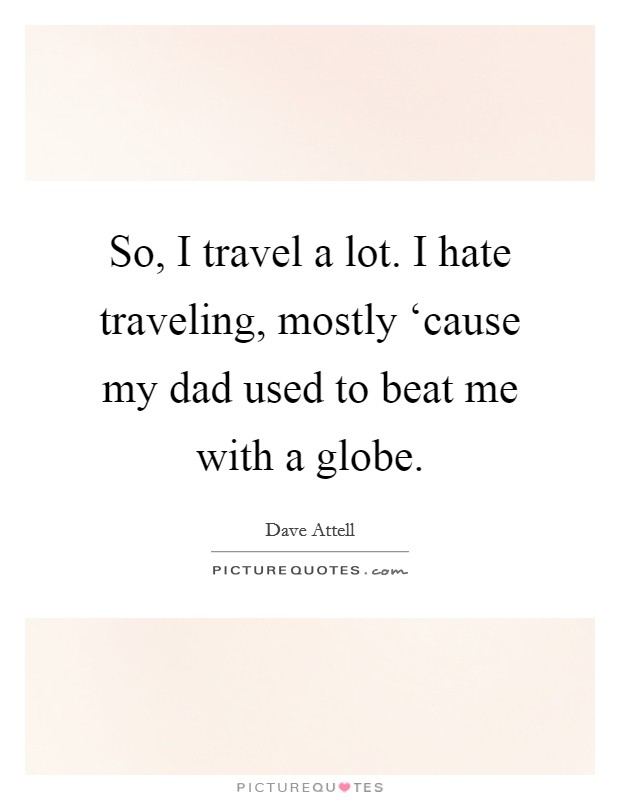So, I travel a lot. I hate traveling, mostly 'cause my dad used to beat me with a globe Picture Quote #1