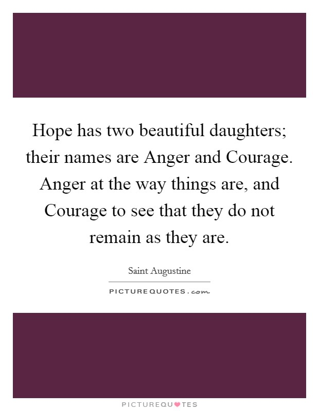 Hope has two beautiful daughters; their names are Anger and Courage. Anger at the way things are, and Courage to see that they do not remain as they are Picture Quote #1