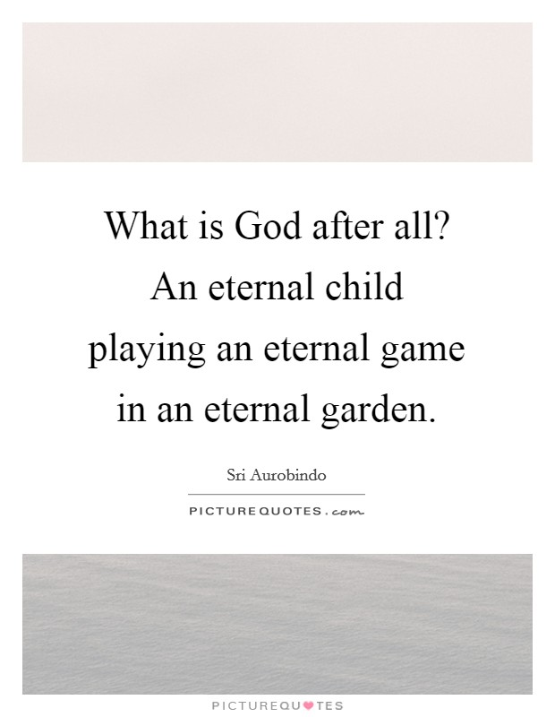 What is God after all? An eternal child playing an eternal game in an eternal garden Picture Quote #1