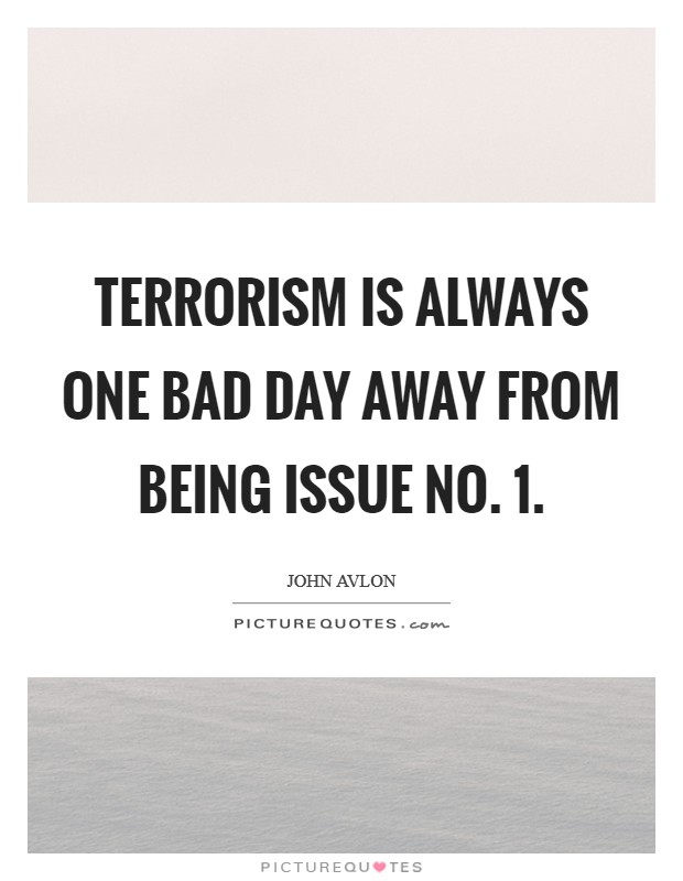 Terrorism is always one bad day away from being issue No. 1 Picture Quote #1