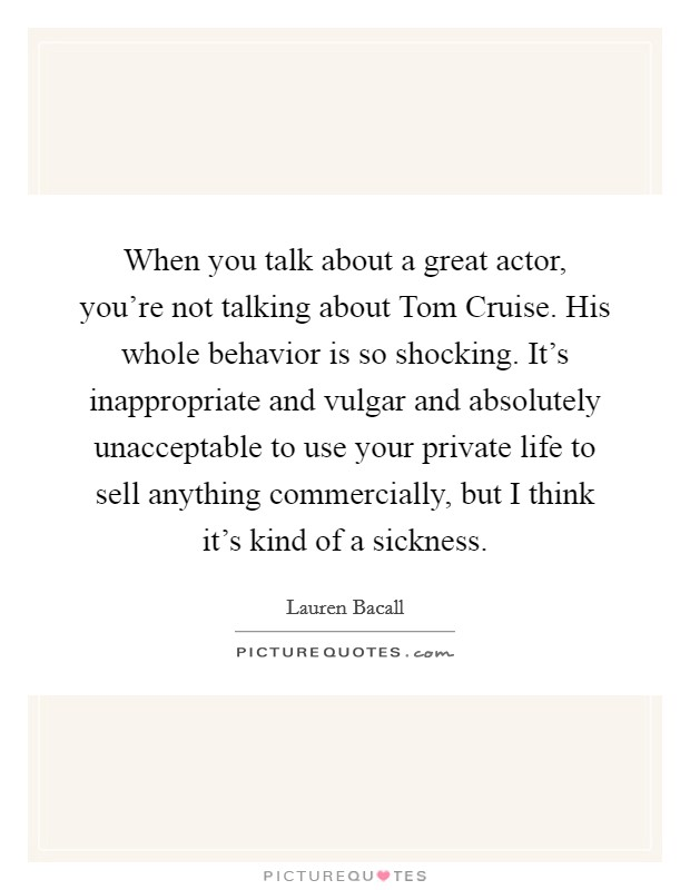 When you talk about a great actor, you're not talking about Tom Cruise. His whole behavior is so shocking. It's inappropriate and vulgar and absolutely unacceptable to use your private life to sell anything commercially, but I think it's kind of a sickness Picture Quote #1