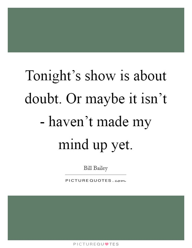 Tonight's show is about doubt. Or maybe it isn't - haven't made my mind up yet Picture Quote #1