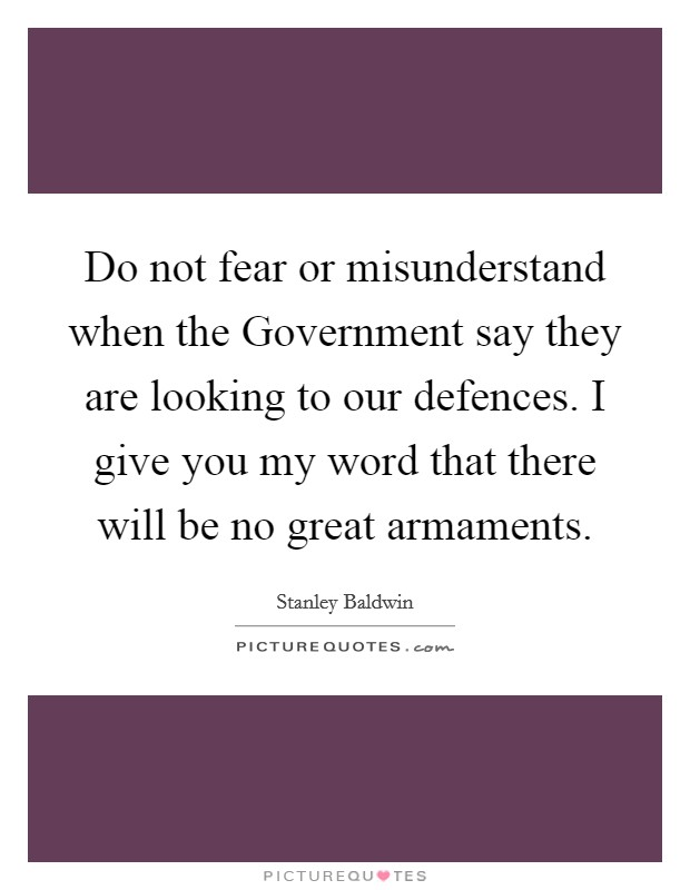 Do not fear or misunderstand when the Government say they are looking to our defences. I give you my word that there will be no great armaments Picture Quote #1