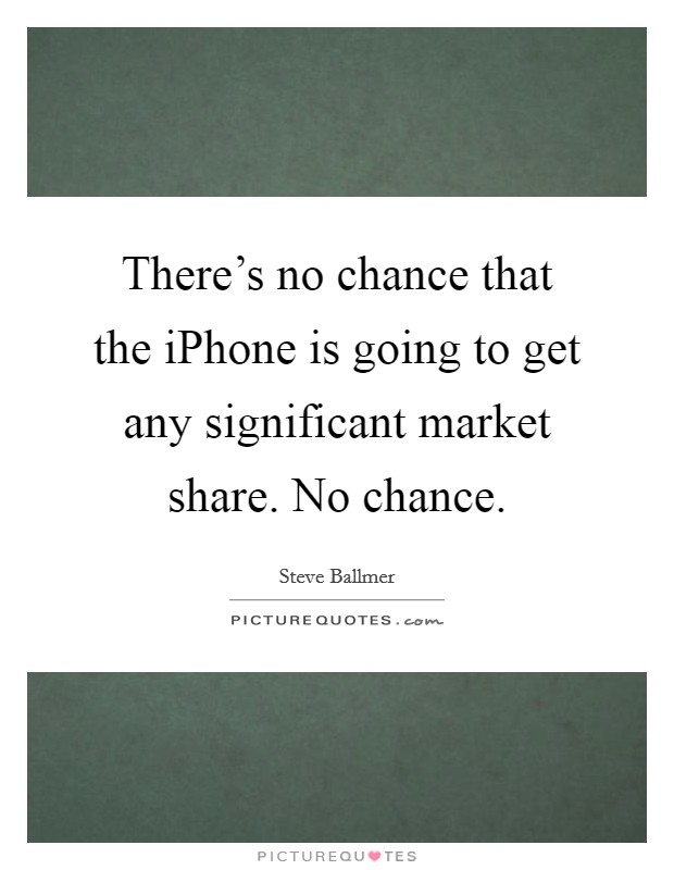 There's no chance that the iPhone is going to get any significant market share. No chance Picture Quote #1