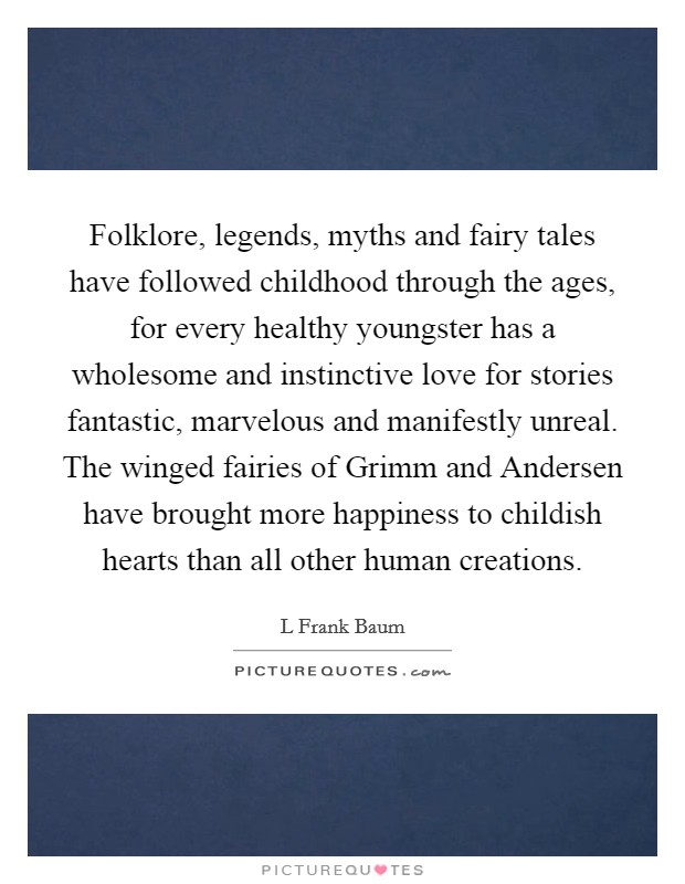 Folklore, legends, myths and fairy tales have followed childhood through the ages, for every healthy youngster has a wholesome and instinctive love for stories fantastic, marvelous and manifestly unreal. The winged fairies of Grimm and Andersen have brought more happiness to childish hearts than all other human creations Picture Quote #1