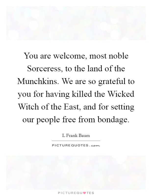 You are welcome, most noble Sorceress, to the land of the Munchkins. We are so grateful to you for having killed the Wicked Witch of the East, and for setting our people free from bondage Picture Quote #1