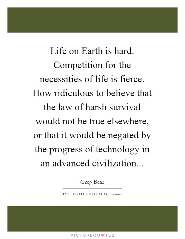 Life on Earth is hard. Competition for the necessities of life is fierce. How ridiculous to believe that the law of harsh survival would not be true elsewhere, or that it would be negated by the progress of technology in an advanced civilization Picture Quote #1