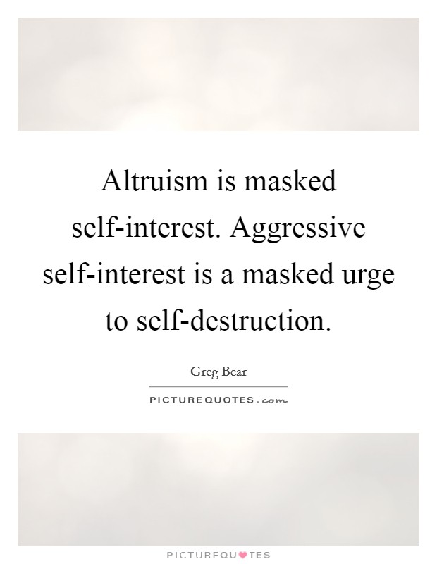 Altruism is masked self-interest. Aggressive self-interest is a masked urge to self-destruction Picture Quote #1