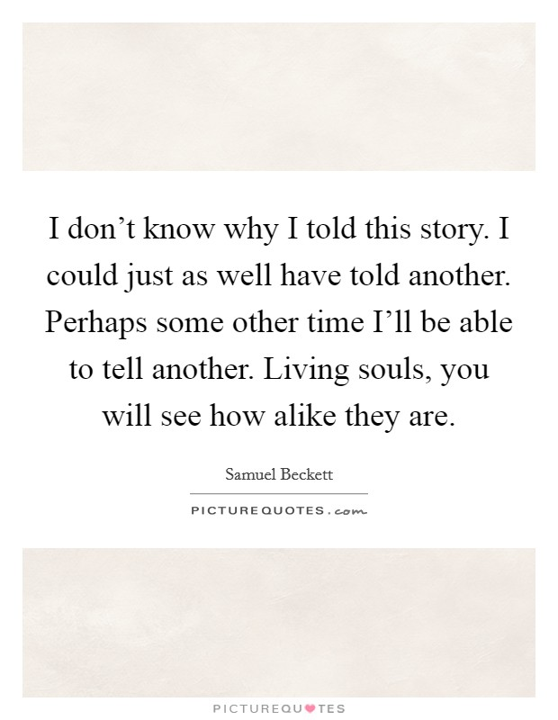 I don't know why I told this story. I could just as well have told another. Perhaps some other time I'll be able to tell another. Living souls, you will see how alike they are Picture Quote #1