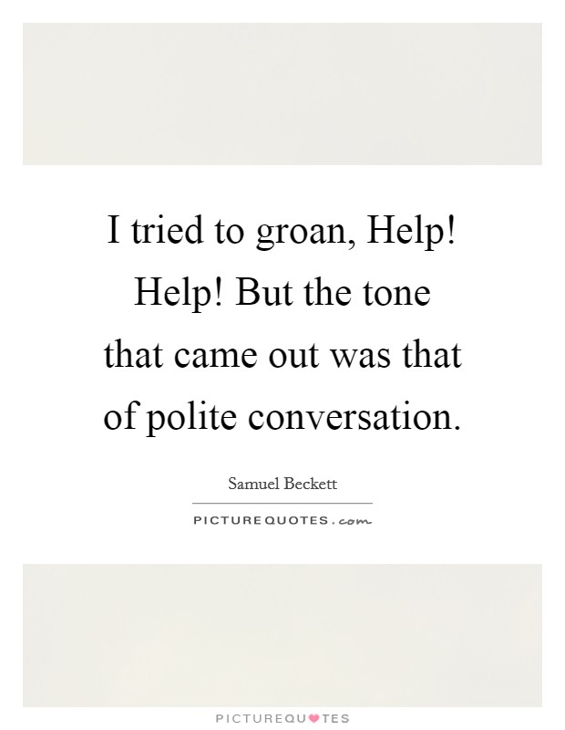 I tried to groan, Help! Help! But the tone that came out was that of polite conversation Picture Quote #1