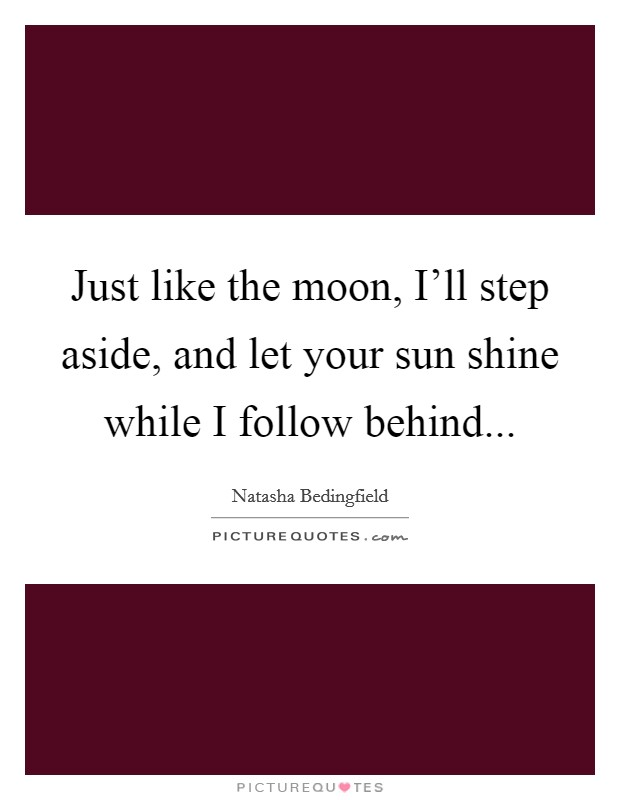 Just like the moon, I'll step aside, and let your sun shine while I follow behind Picture Quote #1