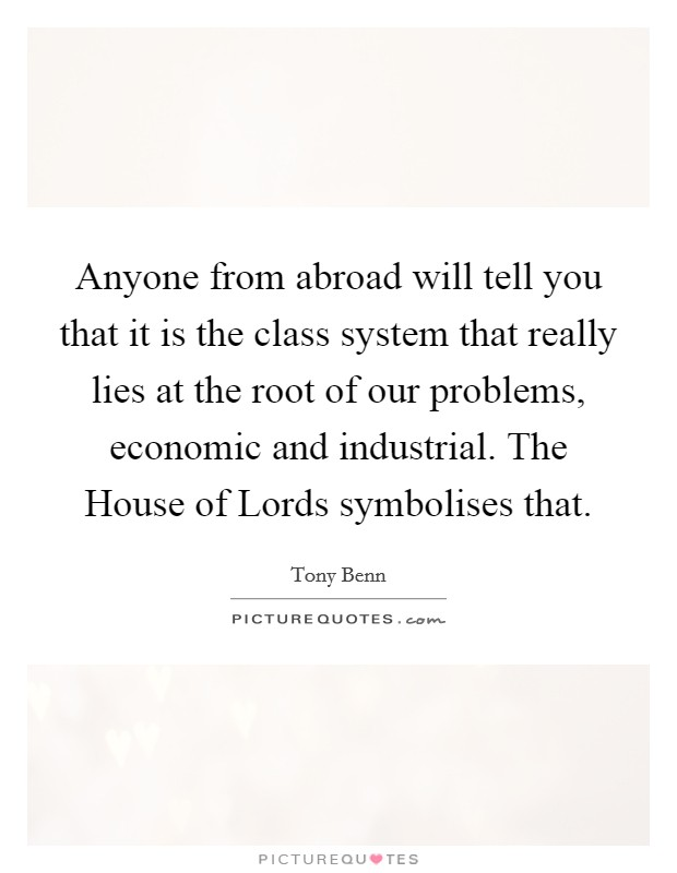 Anyone from abroad will tell you that it is the class system that really lies at the root of our problems, economic and industrial. The House of Lords symbolises that Picture Quote #1
