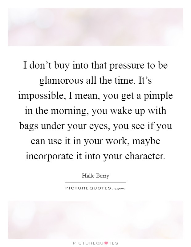 I don't buy into that pressure to be glamorous all the time. It's impossible, I mean, you get a pimple in the morning, you wake up with bags under your eyes, you see if you can use it in your work, maybe incorporate it into your character Picture Quote #1