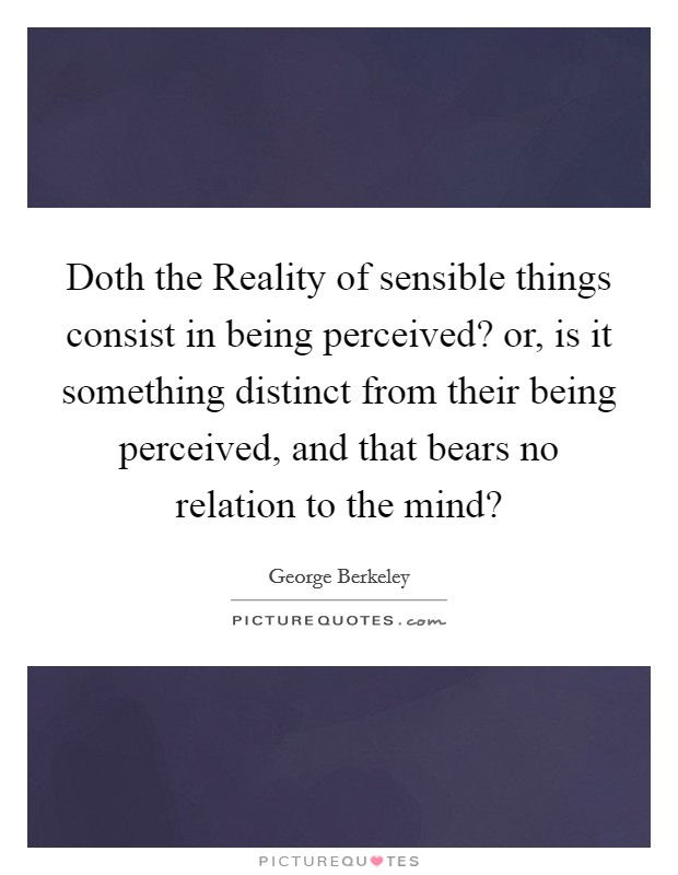 Doth the Reality of sensible things consist in being perceived? or, is it something distinct from their being perceived, and that bears no relation to the mind? Picture Quote #1