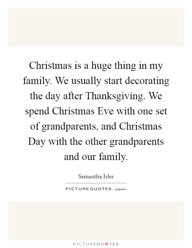 Christmas is a huge thing in my family. We usually start decorating the day after Thanksgiving. We spend Christmas Eve with one set of grandparents, and Christmas Day with the other grandparents and our family Picture Quote #1