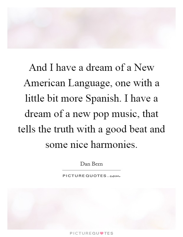 And I have a dream of a New American Language, one with a little bit more Spanish. I have a dream of a new pop music, that tells the truth with a good beat and some nice harmonies Picture Quote #1