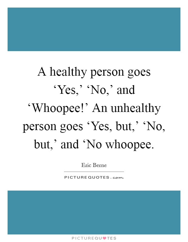 A healthy person goes 'Yes,' 'No,' and 'Whoopee!' An unhealthy person goes 'Yes, but,' 'No, but,' and 'No whoopee Picture Quote #1