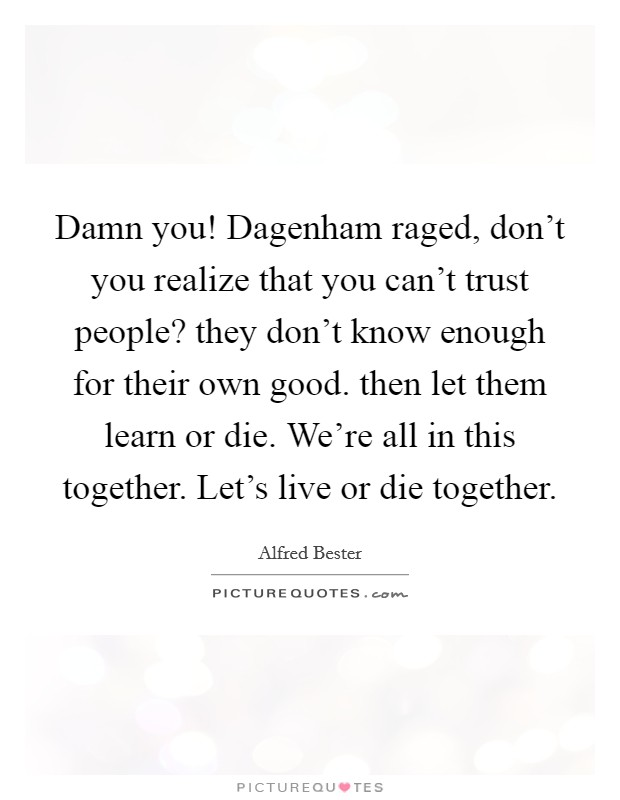 Damn you! Dagenham raged, don't you realize that you can't trust people? they don't know enough for their own good. then let them learn or die. We're all in this together. Let's live or die together Picture Quote #1