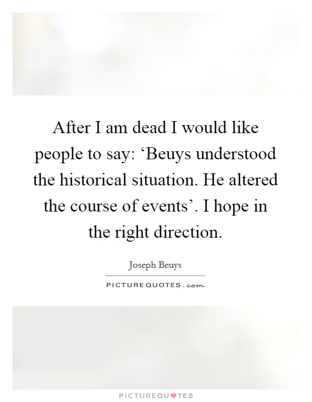 After I am dead I would like people to say: 'Beuys understood the historical situation. He altered the course of events'. I hope in the right direction Picture Quote #1