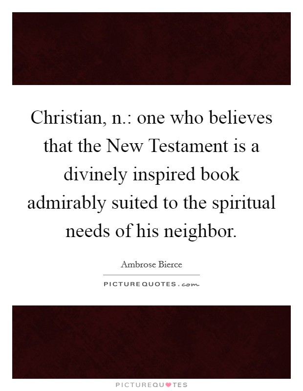 Christian, n.: one who believes that the New Testament is a divinely inspired book admirably suited to the spiritual needs of his neighbor Picture Quote #1