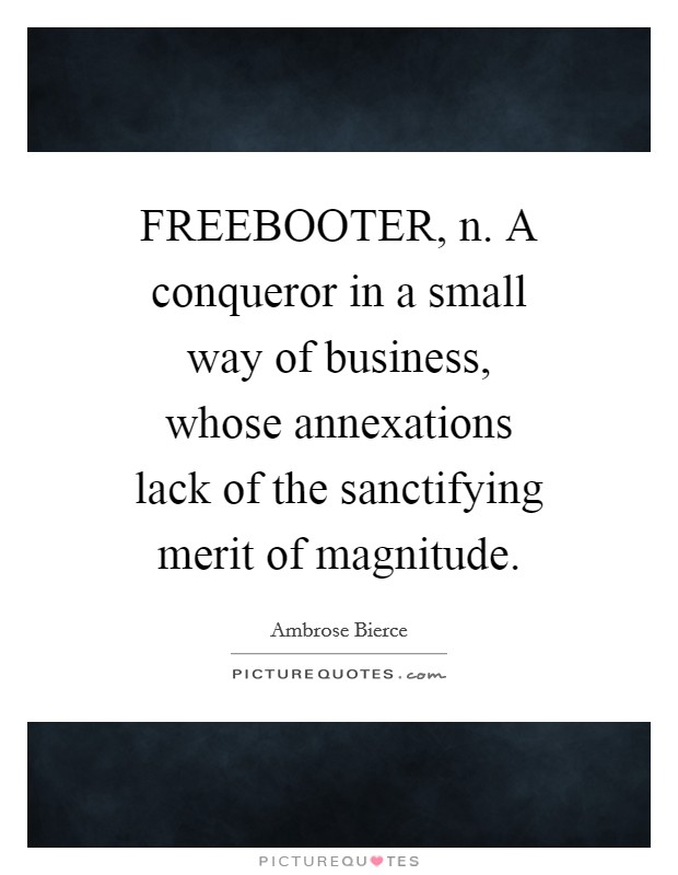 FREEBOOTER, n. A conqueror in a small way of business, whose annexations lack of the sanctifying merit of magnitude Picture Quote #1