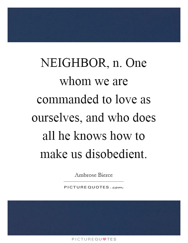NEIGHBOR, n. One whom we are commanded to love as ourselves, and who does all he knows how to make us disobedient Picture Quote #1