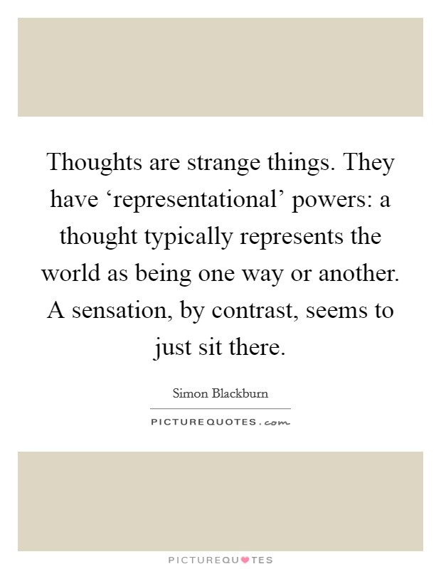 Thoughts are strange things. They have 'representational' powers: a thought typically represents the world as being one way or another. A sensation, by contrast, seems to just sit there Picture Quote #1